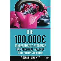 Die 100.000 € Jahresumsatz-Strategie für Personal Trainer und Fitness Trainer: Was Sie außer Knowhow über Trainingslehre…