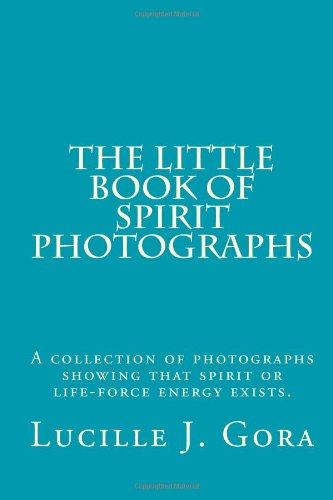The Little Book of Spirit Photographs: A collection of photographs showing that spirit or life-force energy exists