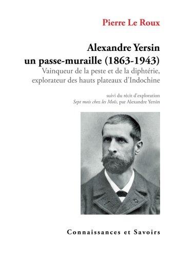 Alexandre Yersin, un passe-muraille (1863-1943) : Vainqueur de la peste et de la diphtérie, explorateur des hauts plateaux d'Indochine par Pierre Le Roux