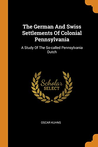 The German and Swiss Settlements of Colonial Pennsylvania: A Study of the So-Called Pennsylvania Dutch