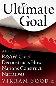 The Ultimate Goal: A Former R&AW Chief Deconstructs How Nations Construct Narrat