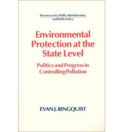 Environmental Protection at the State Level: Politics and Progress in Controlling Pollution (Bureaucarcies, Pulbic Administration, and Public Policy) (Paperback) - Common