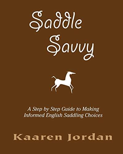Saddle Savvy: A Step By Step Guide To Making Informed English Saddling Choices por Kaaren Jordan
