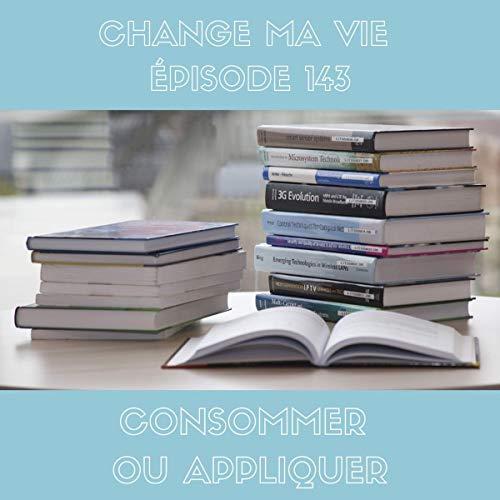 Couverture du livre Consommer ou appliquer: Change ma vie 143