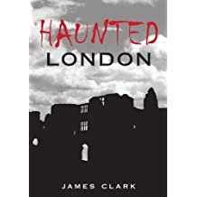 Haunted London: Written by James Clark, 2007 Edition, Publisher: The History Press [Paperback]