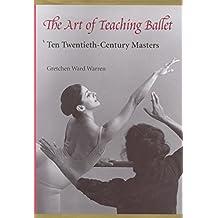 [The Art of Teaching Ballet: Ten Twentieth-century Masters] (By: Gretchen Ward Warren) [published: December, 1996]