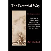 [(The Perennial Way: New English Versions of Yoga Sutras, Dhammapada, Heart Sutra, Ashtavakra Gita, Faith Mind Sutra, and Tao Te Ching)] [Author: Marshall Bart Marshall] published on (December, 2009)