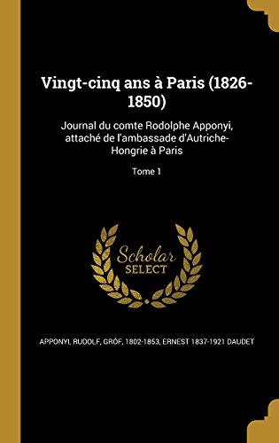 Vingt-Cinq ANS a Paris (1826-1850): Journal Du Comte Rodolphe Apponyi, Attache de L'Ambassade D'Autriche-Hongrie a Paris; Tome 1