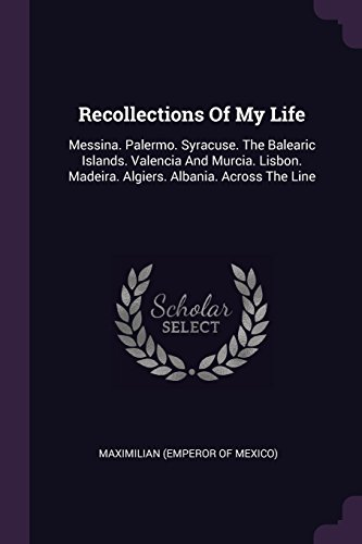 Recollections of My Life: Messina. Palermo. Syracuse. the Balearic Islands. Valencia and Murcia. Lisbon. Madeira. Algiers. Albania. Across the L