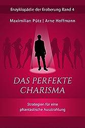 Das perfekte Charisma: Strategien für eine phantastische Ausstrahlung (Enzyklopädie der Eroberung 4)