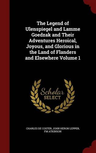 The Legend of Ulenspiegel and Lamme Goedzak and Their Adventures Heroical, Joyous, and Glorious in the Land of Flanders and Elsewhere Volume 1