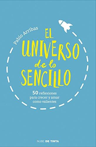 El universo de lo sencillo: 50 reflexiones para crecer y amar como valientes (Nube de Tinta) por Pablo Arribas