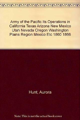 Army of the Pacific Its Operations in California Texas Arizona New Mexico Utah Nevada Oregon Washington Plains Region Mexico Etc 1860