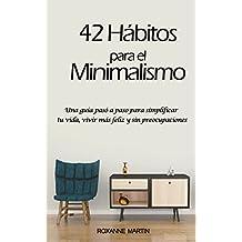42 Hábitos para el Minimalismo: Una guía pasó a paso para simplificar tu vida, vivir más feliz y sin preocupaciones (Spanish Edition)