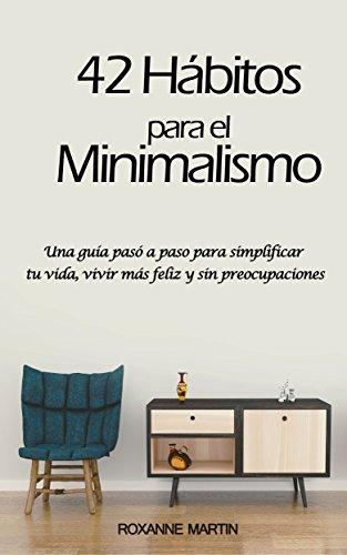 42 Hábitos para el Minimalismo: Una guía pasó a paso para simplificar tu vida, vivir más feliz y sin preocupaciones por Roxanne Martin