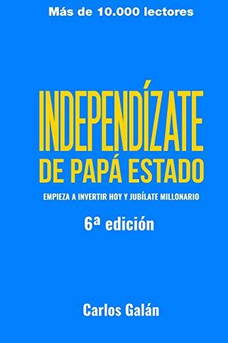 Independízate de Papá Estado: Empieza a invertir HOY y jubílate millonario por Carlos Galán Rubio