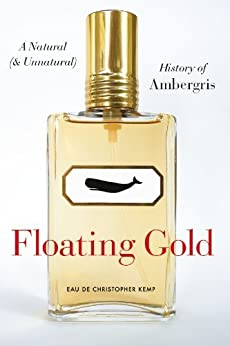 Floating Gold: A Natural (and Unnatural) History of Ambergris von [Kemp, Christopher]