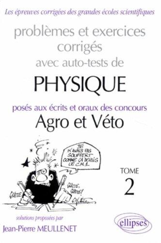 Problèmes et execices corrigés avec auto tests de physique posés aux écrits et oraux des concours Agro et Véto Tome 2