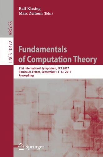 Fundamentals of Computation Theory: 21st International Symposium, FCT 2017, Bordeaux, France, September 11–13, 2017, Proceedings (Lecture Notes in Computer Science)