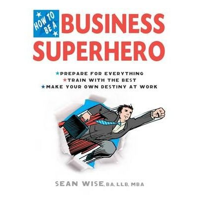 [(How to be a Business Superhero: Prepare for Everything, Train with the Best, Make Your Own Destiny at Work )] [Author: Sean Wise] [Mar-2009]