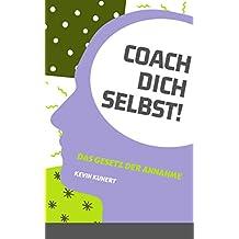 Coach Dich Selbst! - Das Gesetz der Annahme: Dein Leben. Deine Entscheidung.