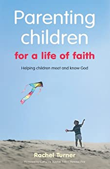 Parenting Children for a Life of Faith: Helping children meet and know God by [Turner, Rachel]
