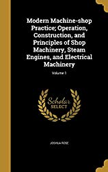 Modern Machine-shop Practice; Operation, Construction, and Principles of Shop Machinery, Steam Engines, and Electrical Machinery; Volume 1