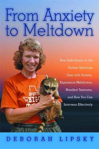 From Anxiety to Meltdown: How Individuals on the Autism Spectrum Deal with Anxiety, Experience Meltdowns, Manifest Tantrums, and How You Can Intervene Effectively por Deborah Lipsky