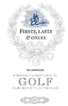 Firsts, Lasts & Onlys of Golf: Presenting the most amazing golf facts from the last 500 years (Firsts, Lasts and Onlys) by [Donnelley, Paul]