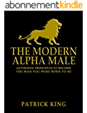 The Modern Alpha Male: Authentic Principles to Become the Man You Were Born to Be: Attract Women, Win Friends, Increase Confidence, Gain Charisma, Master ... Life - Dating Advice (English Edition)