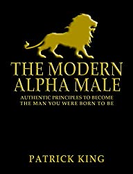 The Modern Alpha Male: Authentic Principles to Become the Man You Were Born to Be: Attract Women, Win Friends, Increase Confidence, Gain Charisma, Master Leadership, and Dominate Life - Dating Advice