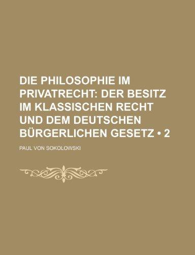 Die Philosophie Im Privatrecht (2); Der Besitz Im Klassischen Recht Und Dem Deutschen Bürgerlichen Gesetz