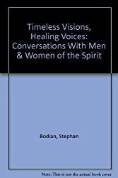 Timeless Visions, Healing Voices: Conversations With Men & Women of the Spirit