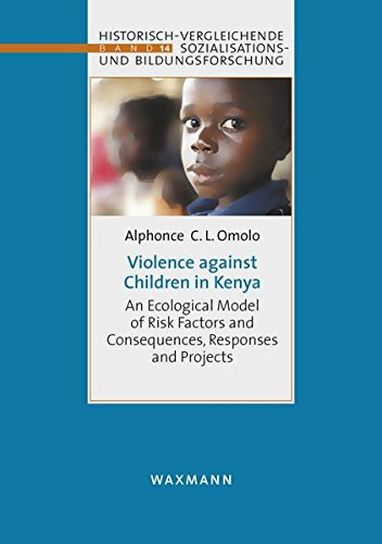 Violence against Children in Kenya: An Ecological Model of Risk Factors and Consequences, Responses and Projects (Sozialisations- und ... international, comparative, historical)