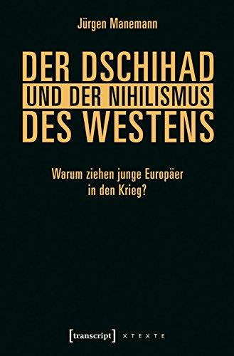 Download Der Dschihad und der Nihilismus des Westens: Warum ziehen junge Europäer in den Krieg? (X-Texte zu Kultur und Gesellschaft)