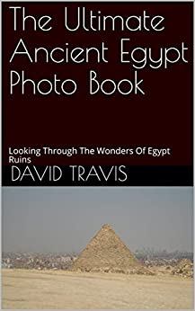 The Ultimate Ancient Egypt Photo Book: Looking Through The Wonders Of Egypt Ruins por David Travis epub