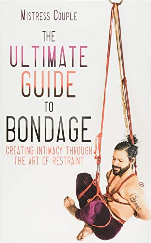 The Ultimate Guide to Bondage: Creating Intimacy Through the Art of Restraint (Ringe Latex Sex)