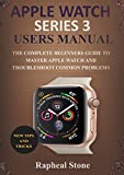 APPLE WATCH SERIES 3 USERS MANUAL: The Complete Beginners Guide to Master Apple Watch And Troubleshoot Common Problems (English Edition)