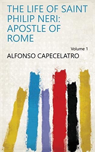 The Life of Saint Philip Neri: Apostle of Rome Volume 1 (English Edition) (Neri Philip Saint)