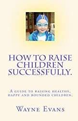 How to raise children successfully.: A guide to raising healthy, happy and rounded children.