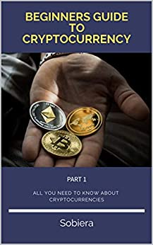 Beginners Guide to Cryptocurrency: The complete guide about Bitcoin, Ethereum, Ripple, Blockchain, Mining, Investment Strategies, Storing Crypto properly: Part 1: Part 1 (English Edition) par [Sobiera]