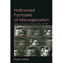 Hollywood Fantasies of Miscegenation: Spectacular Narratives of Gender and Race, 1903-1967