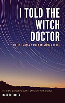 I Told the Witch Doctor: Notes from My Week in Sierra Leone (English Edition) par [Freihofer, Matt]