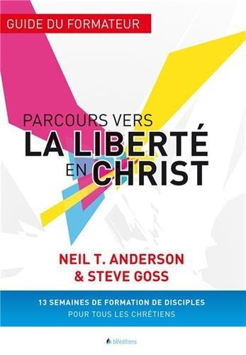 Parcours vers la liberté en Christ : Guide du formateur par Neil Anderson, Steve Goss