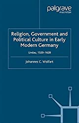 Religion, Government and Political Culture in Early Modern Germany: Lindau, 1520-1628 (Early Modern History: Society and Culture)