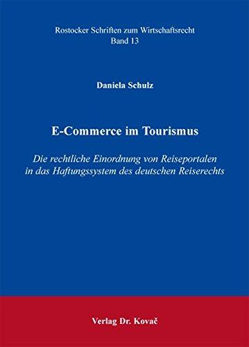 E-Commerce im Tourismus: Die rechtliche Einordnung von Reiseportalen in das Haftungssystem des deutschen Reiserechts (Rostocker Schriften zum Wirtschaftsrecht)