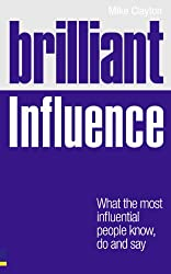 Brilliant Influence: What the Most Influential People Know, Do and Say (Brilliant Business)