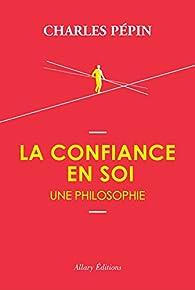 La confiance en soi : Une philosophie par Charles Pépin