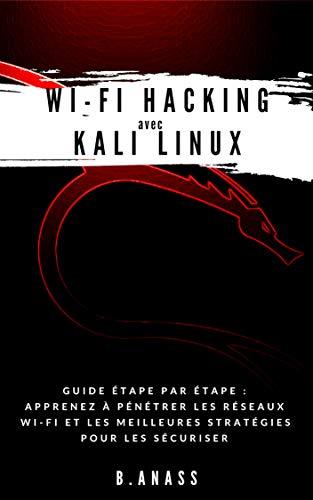 Wi-Fi HACKING avec KALI LINUX: Guide étape par étape : apprenez à pénétrer les réseaux Wi-Fi et les meilleures stratégies pour les sécuriser par