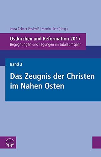 Ostkirchen und Reformation 2017: Begegnungen und Tagungen im Jubiläumsjahr. Band 3: Das Zeugnis der Christen im Nahen Osten